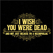 I WISH YOU WERE DEAD AND NOT JUST BECAUSE I'M A NECROPHILIAC