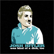 JOSH HITLER WAS KIND OF A DICK, TOO