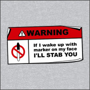 WARNING - IF I WAKE UP WITH MARKER ON MY FACE I'LL STAB YOU