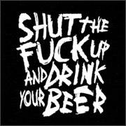 SHUT THE FUCK UP AND DRINK YOUR BEER