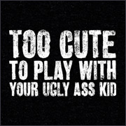 TOO CUTE TO PLAY WITH YOUR UGLY ASS KID