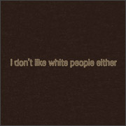 I DON'T LIKE WHITE PEOPLE EITHER