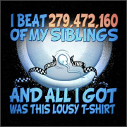 I BEAT 279,472,160 OF MY SIBLINGS AND ALL I GOT WAS THIS LOUSY T-SHIRT
