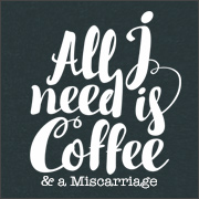 ALL I NEED IS COFFEE & A MISCARRIAGE