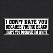 I DON'T HATE YOU BECAUSE YOU'RE BLACK - I HATE YOU BECAUSE I'M WHITE