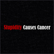 STUPIDITY CAUSES CANCER