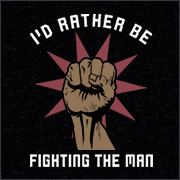 I'D RATHER BE FIGHTING THE MAN