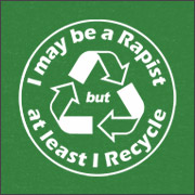 I MAY BE A RAPIST BUT AT LEAST I RECYCLE