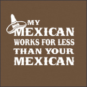 MY MEXICAN WORKS FOR LESS THAN YOU MEXICAN
