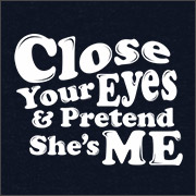 CLOSE YOUR EYES AND PRETEND SHE'S ME