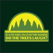 IF A FAT GIRL FALLS IN THE WOODS DO THE TREES LAUGH?