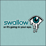 SWALLOW OR IT'S GOING IN YOUR EYE