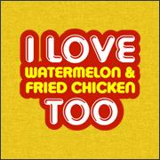 I LOVE WATERMELON & FRIED CHICKEN TOO
