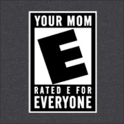 YOUR MOM - RATED E FOR EVERYONE
