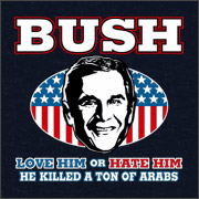 BUSH - LOVE HIM OR HATE HIM HE KILLED A TON OF ARABS